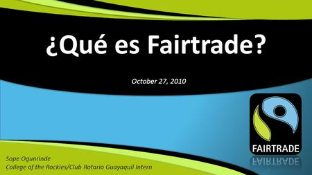 ¿Qué es Fairtrade? Sope Ogunrinde College of the Rockies/Club Rotario Guayaquil Intern October 27, 2010.