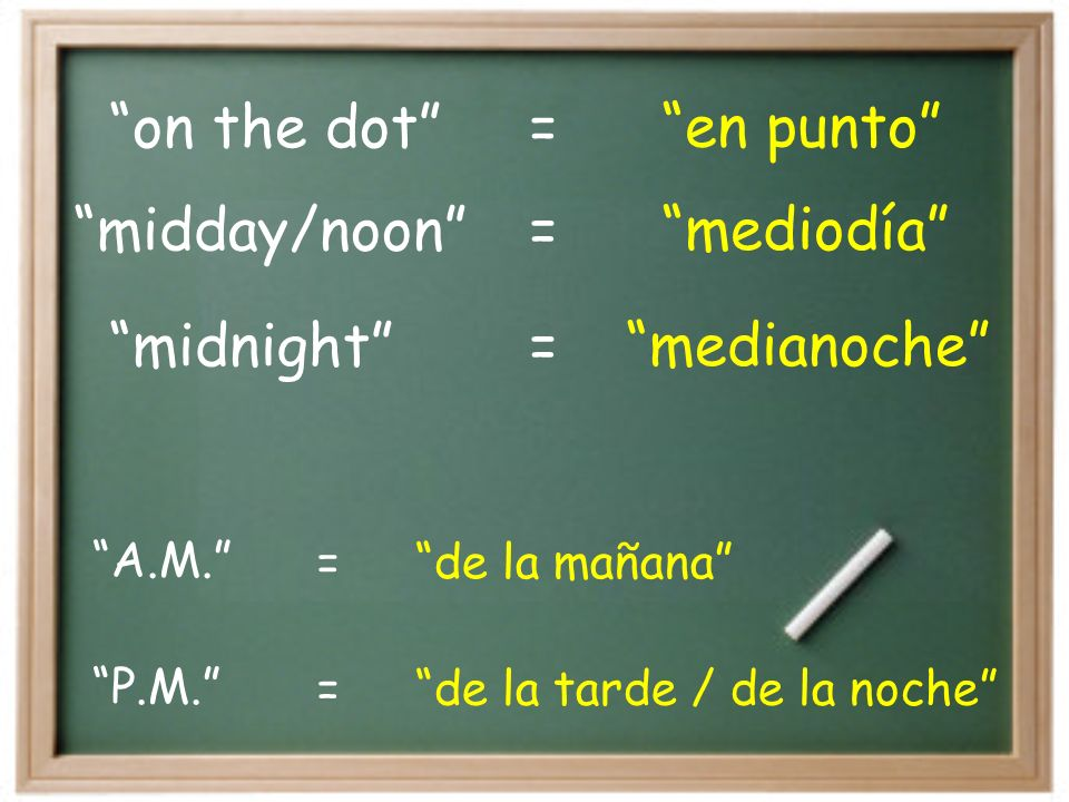 on the dot en punto= midnight medianoche= midday/noon mediodía= P.M.