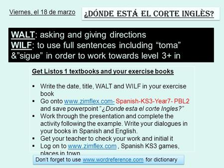 Viernes, el 18 de marzo ¿Dónde está el Corte Inglès? WALT: asking and giving directions WILF: to use full sentences including toma &sigue in order to work.