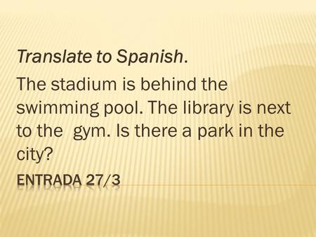 Translate to Spanish. The stadium is behind the swimming pool. The library is next to the gym. Is there a park in the city?