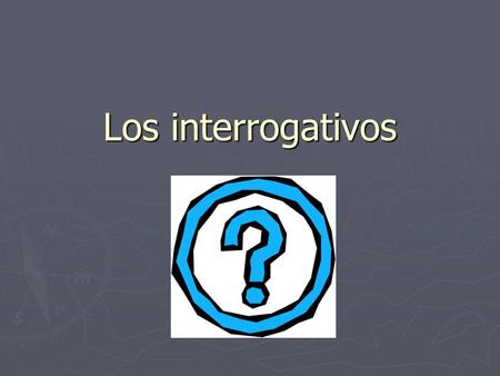 Los interrogativos. We use interrogative words to ask questions. ¿Qué? ¿Qué? ¿Cómo? ¿Cómo? ¿Quién? ¿Quién? ¿Con quién? ¿Con quién? ¿Dónde? ¿Dónde? ¿Cuántos.