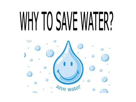 WHY TO SAVE WATER?.