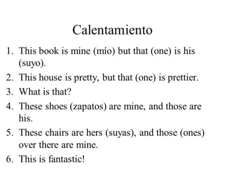 Calentamiento 1.This book is mine (mío) but that (one) is his (suyo). 2.This house is pretty, but that (one) is prettier. 3.What is that? 4.These shoes.