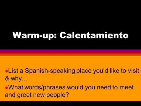 Warm-up: Calentamiento l List a Spanish-speaking place youd like to visit & why... l What words/phrases would you need to meet and greet new people?