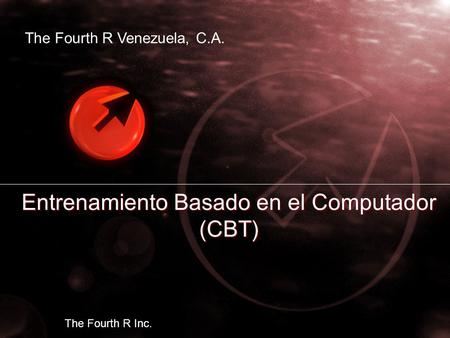 Entrenamiento Basado en el Computador (CBT) The Fourth R Venezuela, C.A. The Fourth R Inc.