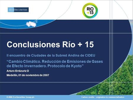 Carbon credits - origination to commercialisation© 2006 EcoSecurities Group plc Conclusiones Río + 15 II encuentro de Ciudades de la Subred Andina de CIDEU.