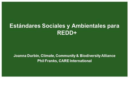 Estándares Sociales y Ambientales para REDD+ Joanna Durbin, Climate, Community & Biodiversity Alliance Phil Franks, CARE International.