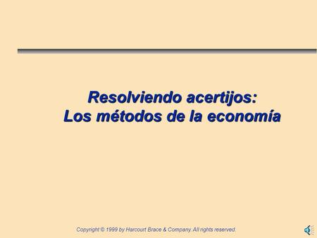 Copyright © 1999 by Harcourt Brace & Company. All rights reserved. Resolviendo acertijos: Los métodos de la economía.