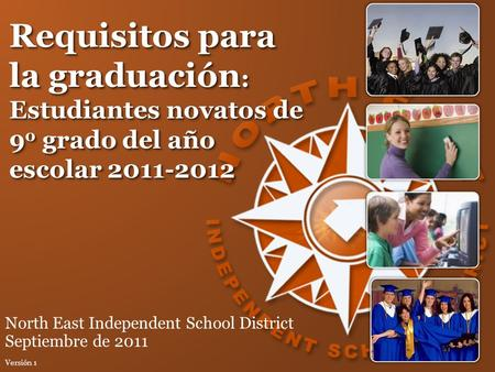 Requisitos para la graduación : Estudiantes novatos de 9 o grado del año escolar 2011-2012 North East Independent School District Septiembre de 2011 Versión.