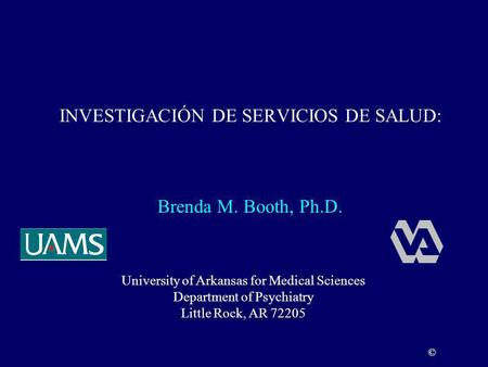 INVESTIGACIÓN DE SERVICIOS DE SALUD: University of Arkansas for Medical Sciences Department of Psychiatry Little Rock, AR 72205 © Brenda M. Booth, Ph.D.