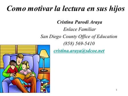 1 Como motivar la lectura en sus hijos Cristina Parodi Araya Enlace Familiar San Diego County Office of Education (858) 569-5410