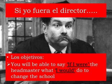 Si yo fuera el director….. Los objetivos: Los objetivos: You will be able to say If I were the headmaster what I would do to change the school You will.