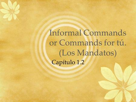 Informal Commands or Commands for tú. (Los Mandatos) Capítulo 1.2.
