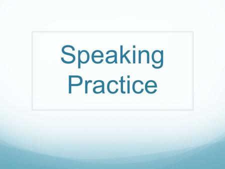 Speaking Practice. Things to remember: You must speak 6 times. You may have to begin the conversation. You must use a complete sentence and be able to.