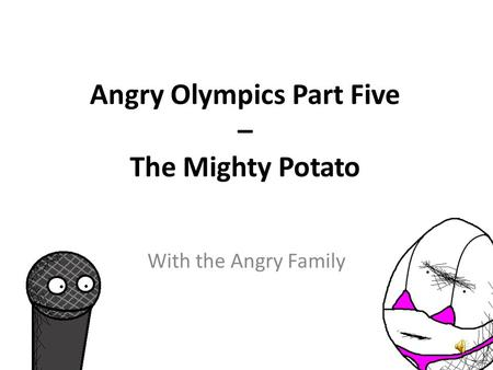 Angry Olympics Part Five – The Mighty Potato Hola, señoras y señores. Yo podría ser the Unusual Mike Rophone. Hello Ladies and Gentlemen. I might be.