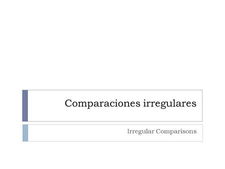 Comparaciones irregulares Irregular Comparisons. Comparaciones irregulares As in English, some adjectives and adverbs have irregular comparative and superlative.