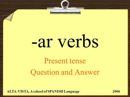 -ar verbs Present tense Question and Answer ALTA-VISTA, A school of SPANISH Language 2006.