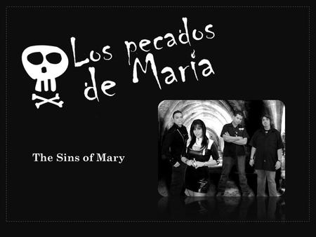 The Sins of Mary. Los Pecados De Maria combine the power of Hard Rock with the influences of their Latin heritage, to bring a loud and emotional mix to.