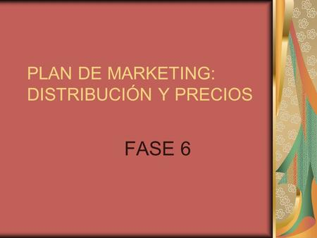 PLAN DE MARKETING: DISTRIBUCIÓN Y PRECIOS FASE 6.