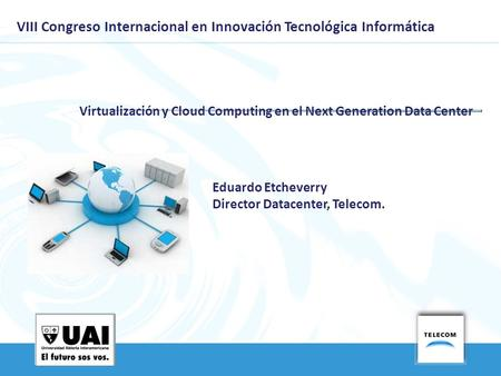VIII Congreso Internacional en Innovación Tecnológica Informática Virtualización y Cloud Computing en el Next Generation Data Center Eduardo Etcheverry.