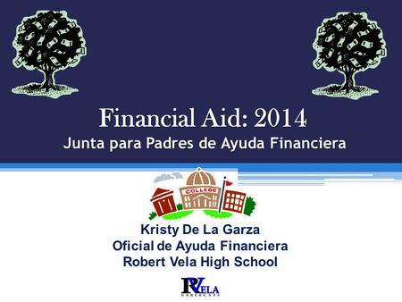 Financial Aid: 2014 Junta para Padres de Ayuda Financiera Robert Vela High School T HE L EGACY OF E XCELLENCE C ONTINUES. Kristy De La Garza Oficial de.