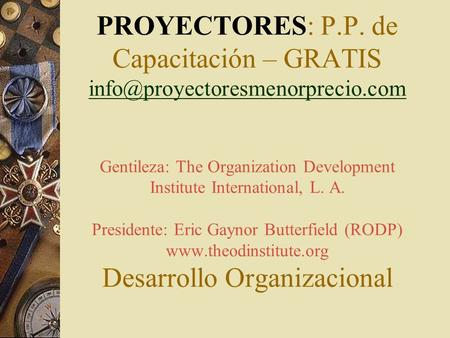 PROYECTORES: P.P. de Capacitación – GRATIS Gentileza: The Organization Development Institute International, L. A. Presidente: