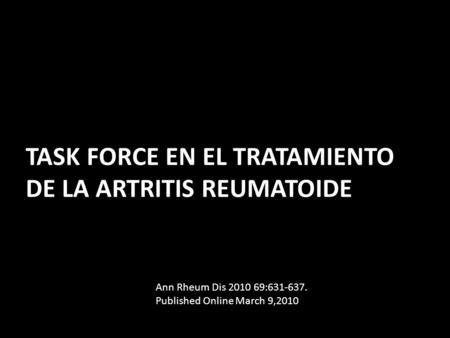 TASK FORCE EN EL TRATAMIENTO DE LA ARTRITIS REUMATOIDE Ann Rheum Dis 2010 69:631-637. Published Online March 9,2010.