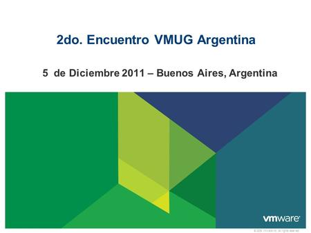 © 2009 VMware Inc. All rights reserved 2do. Encuentro VMUG Argentina 5 de Diciembre 2011 – Buenos Aires, Argentina.