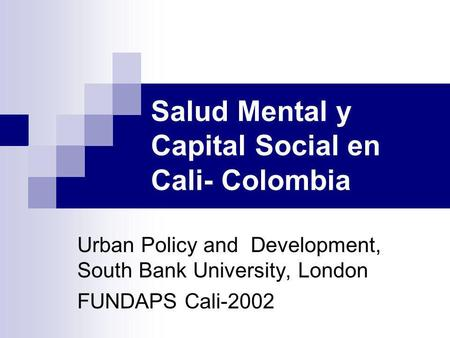 Salud Mental y Capital Social en Cali- Colombia Urban Policy and Development, South Bank University, London FUNDAPS Cali-2002.