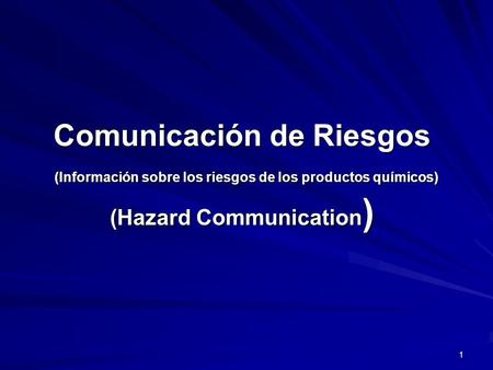 Comunicación de Riesgos (Información sobre los riesgos de los productos químicos) (Hazard Communication) Welcome to Hazard Communication training based.