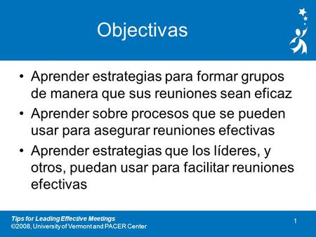 0 Tips for Leading Effective Meetings ©2008, University of Vermont and PACER Center Sugerencias Para Llevar a Cabo Reuniones Eficaces PCL Módulo 5.