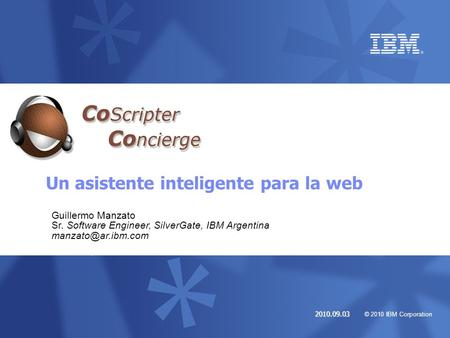 © 2010 IBM Corporation 2010.09.03 Un asistente inteligente para la web Guillermo Manzato Sr. Software Engineer, SilverGate, IBM Argentina
