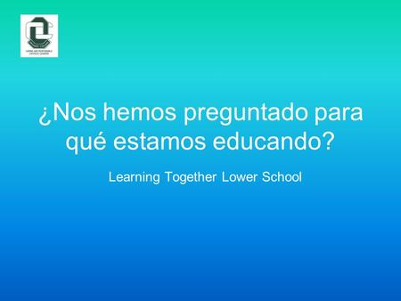 ¿Nos hemos preguntado para qué estamos educando? Learning Together Lower School.