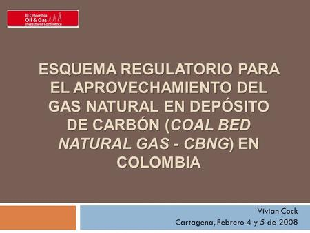 ESQUEMA REGULATORIO PARA EL APROVECHAMIENTO DEL GAS NATURAL EN DEPÓSITO DE CARBÓN (COAL BED NATURAL GAS - CBNG) EN COLOMBIA Vivian Cock Cartagena, Febrero.
