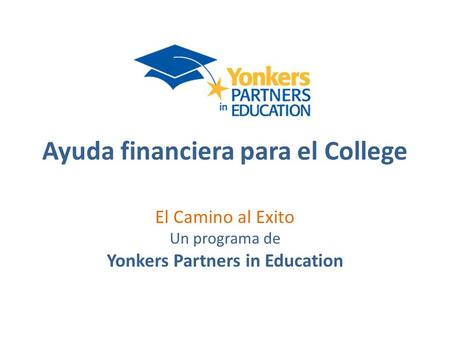 Ayuda financiera para el College El Camino al Exito Un programa de Yonkers Partners in Education.