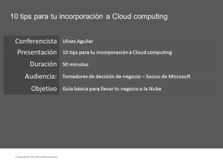 | Copyright© 2011 Microsoft Corporation 10 tips para tu incorporación a Cloud computing Ulises Aguilar 10 tips para tu incorporación a Cloud computing.