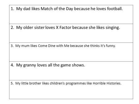 1. My dad likes Match of the Day because he loves football. 2. My older sister loves X Factor because she likes singing. 3. My mum likes Come Dine with.