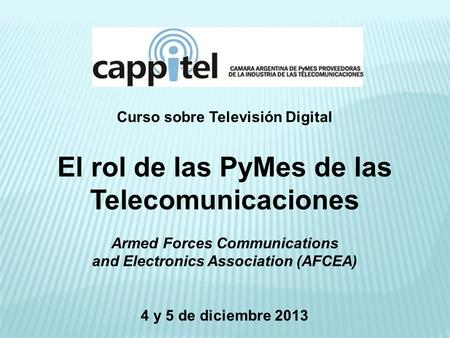 Curso sobre Televisión Digital El rol de las PyMes de las Telecomunicaciones Armed Forces Communications and Electronics Association (AFCEA) 4 y 5 de diciembre.