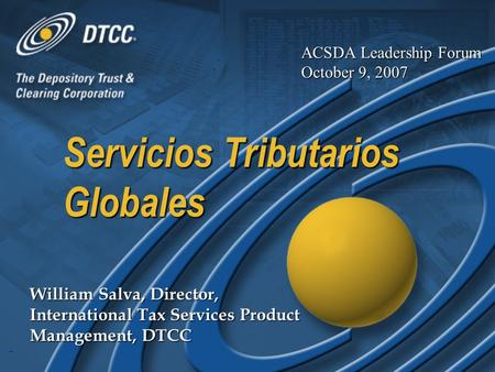 1 Servicios Tributarios Globales William Salva, Director, International Tax Services Product Management, DTCC ACSDA Leadership Forum October 9, 2007.