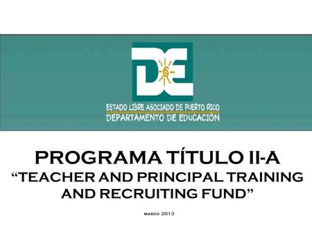 PROGRAMA TÍTULO II-A TEACHER AND PRINCIPAL TRAINING AND RECRUITING FUND marzo 2013.