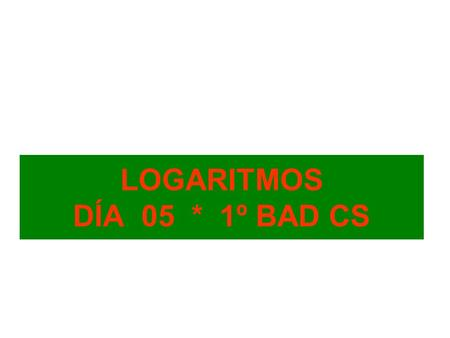 LOGARITMOS DÍA 05 * 1º BAD CS