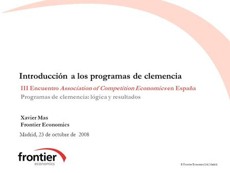 © Frontier Economics Ltd, Madrid. Introducción a los programas de clemencia Madrid, 23 de octubre de 2008 III Encuentro Association of Competition Economics.