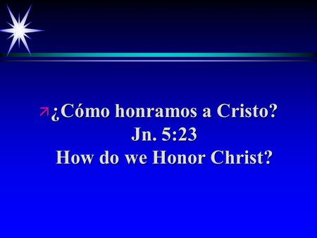 Ä ¿Cómo honramos a Cristo? Jn. 5:23 How do we Honor Christ?