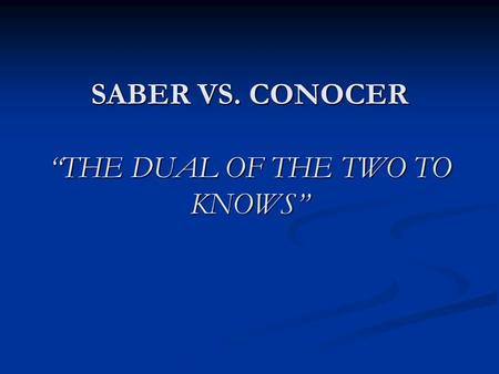 SABER VS. CONOCER THE DUAL OF THE TWO TO KNOWS. Saber vs. Conocer = to know I. Las formas: A. Saber = to know a fact of info, to know how, to hear about,