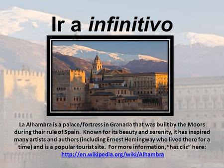 Ir a infinitivo La Alhambra is a palace/fortress in Granada that was built by the Moors during their rule of Spain. Known for its beauty and serenity,