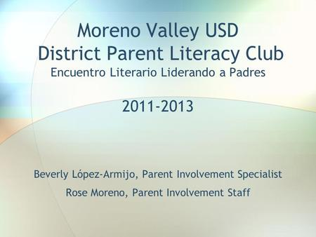 Moreno Valley USD District Parent Literacy Club Encuentro Literario Liderando a Padres 2011-2013 Beverly López-Armijo, Parent Involvement Specialist Rose.