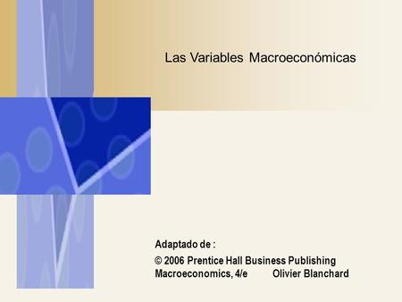 Adaptado de : © 2006 Prentice Hall Business Publishing Macroeconomics, 4/e Olivier Blanchard Las Variables Macroeconómicas.
