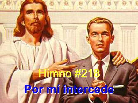 Himno #218 Por mí intercede Himno #218 Por mí intercede.