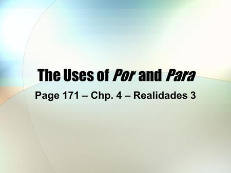 The Uses of Por and Para Page 171 – Chp. 4 – Realidades 3.