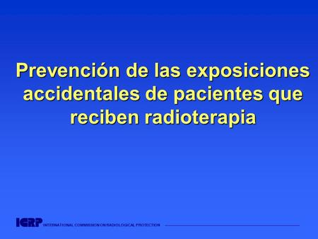 INTERNATIONAL COMMISSION ON RADIOLOGICAL PROTECTION Prevención de las exposiciones accidentales de pacientes que reciben radioterapia.